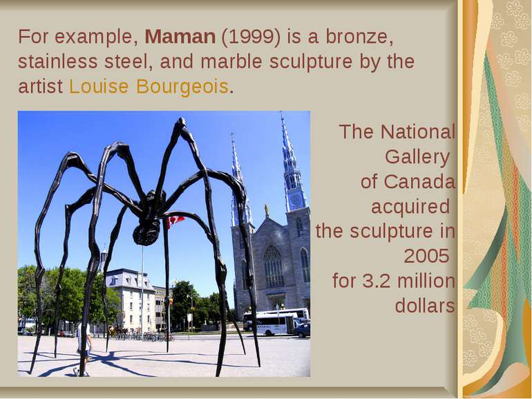 For example, Maman (1999) is a bronze, stainless steel, and marble sculpture ...