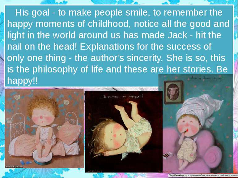 His goal - to make people smile, to remember the happy moments of childhood, ...