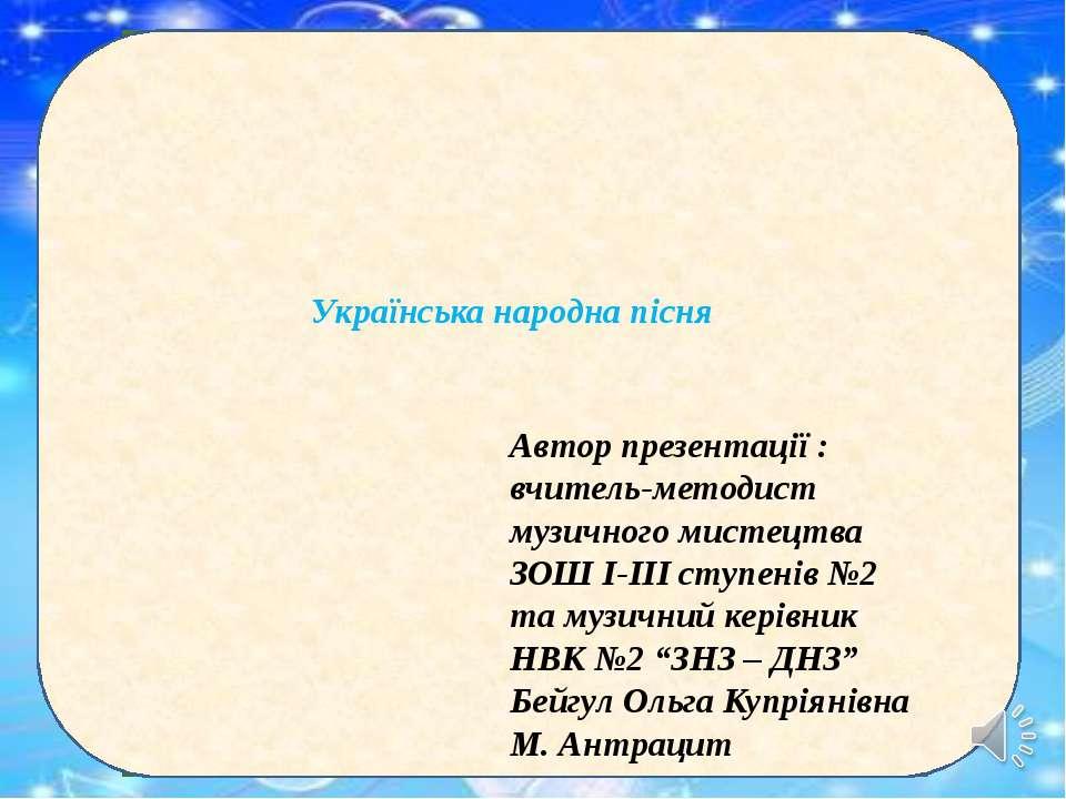 Українська народна пісня Автор презентації : вчитель-методист музичного мисте...