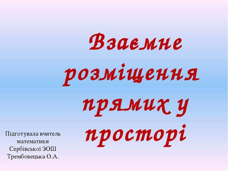 Взаємне розміщення прямих у просторі Підготувала вчитель математики Сербівськ...