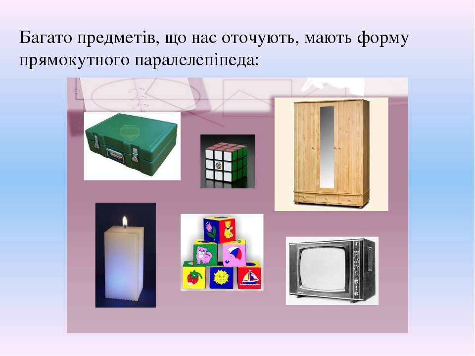 Багато предметів, що нас оточують, мають форму прямокутного паралелепіпеда: