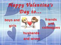 Happy Valentine's Day to… boys and girls husbands and wives friends and colle...