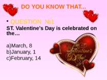 DO YOU KNOW THAT... QUESTION №1 ST. Valentine's Day is celebrated on the… a)M...