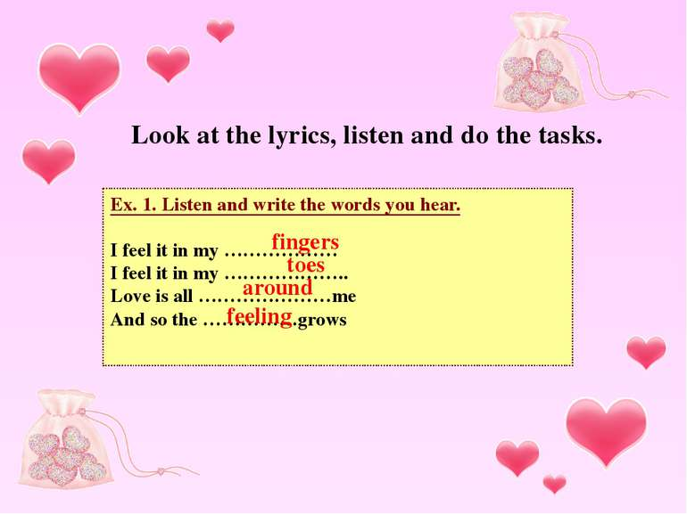 Ex. 1. Listen and write the words you hear. I feel it in my ……………… I feel it ...
