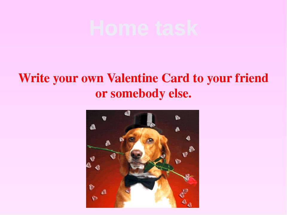 Home task Write your own Valentine Card to your friend or somebody else.