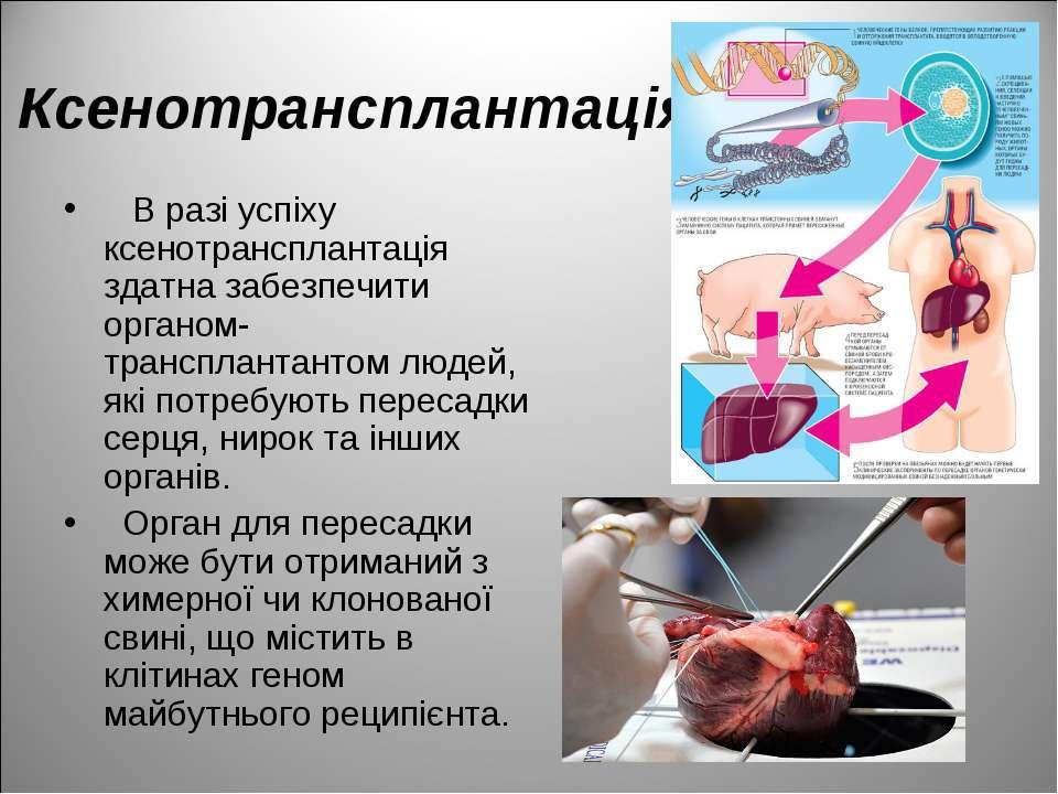 Ксенотрансплантація В разі успіху ксенотрансплантація здатна забезпечити орга...