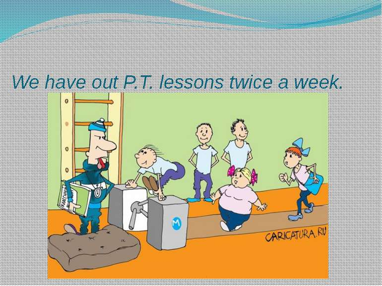 We have out P.T. lessons twice a week.