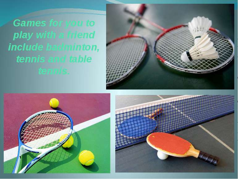 Games for you to play with a friend include badminton, tennis and table tennis.