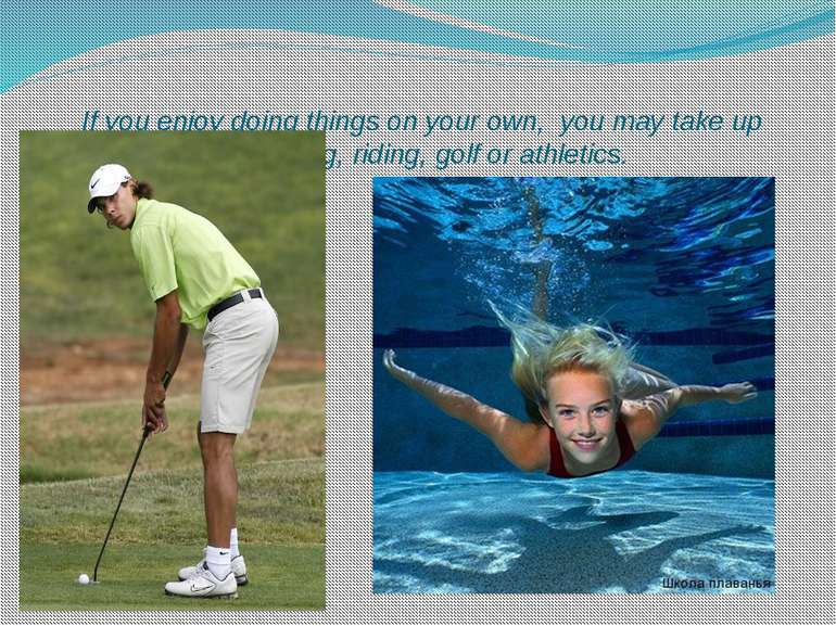 If you enjoy doing things on your own, you may take up swimming, riding, golf...
