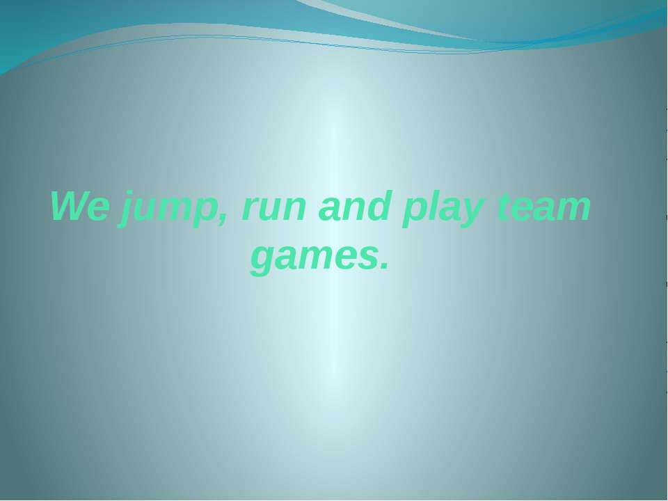 We jump, run and play team games.