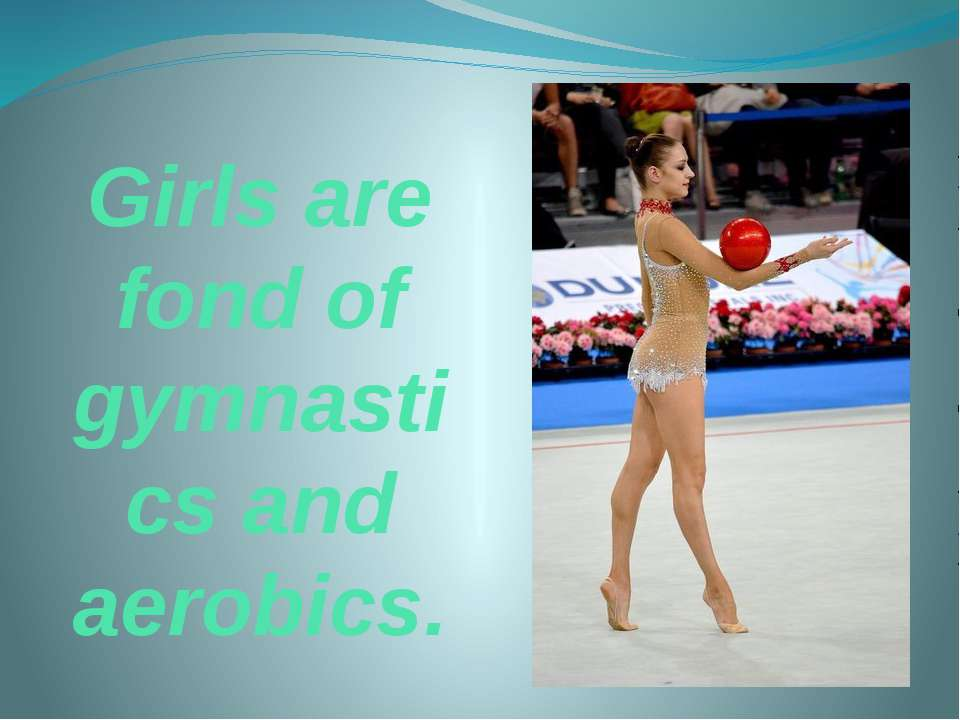 Girls are fond of gymnastics and aerobics.