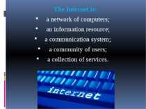The Internet is: a network of computers; an information resource; a communica...