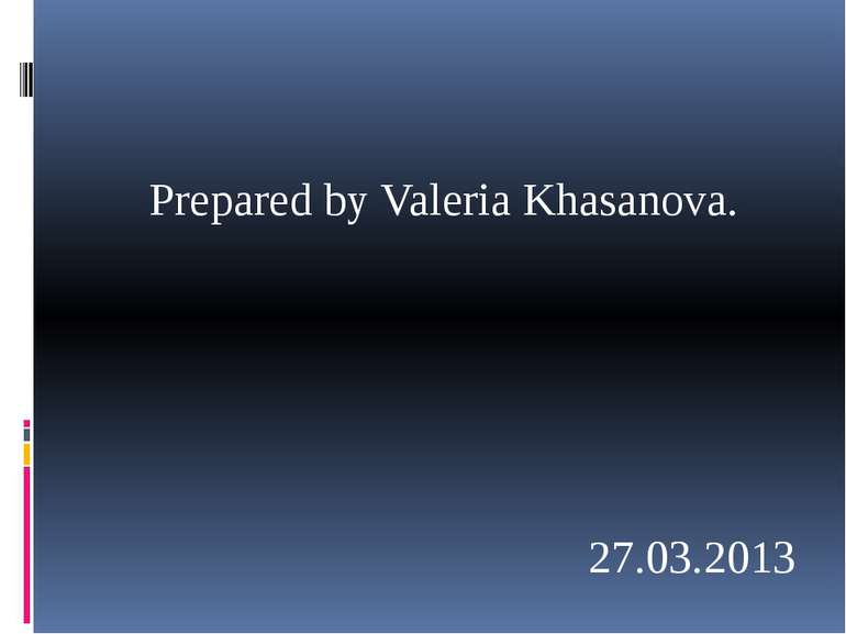 Prepared by Valeria Khasanova. 27.03.2013