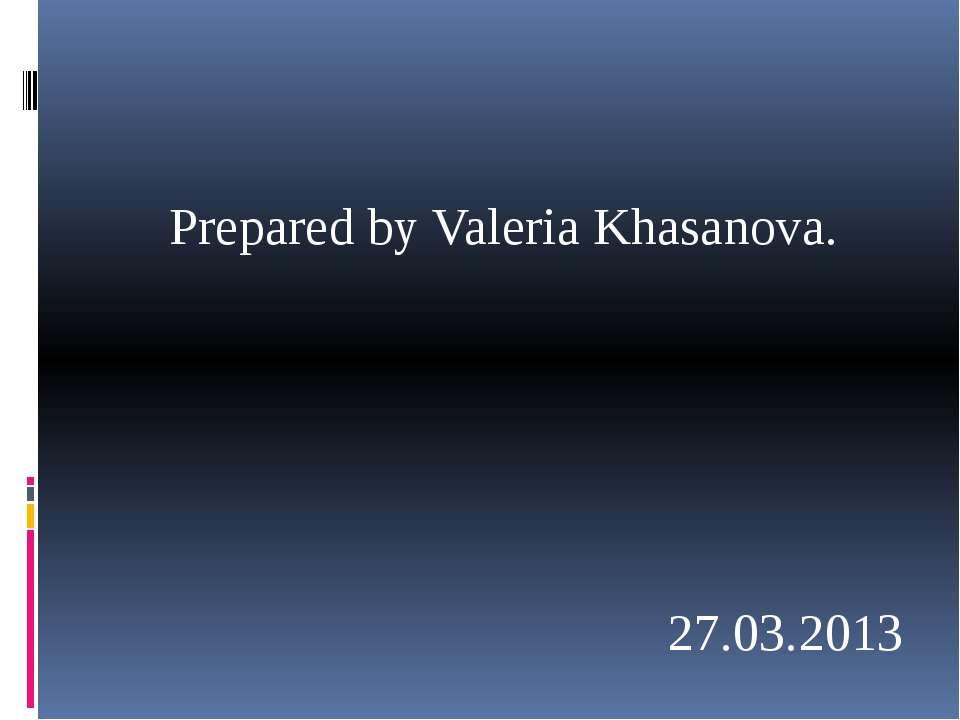 Prepared by Valeria Khasanova. 27.03.2013