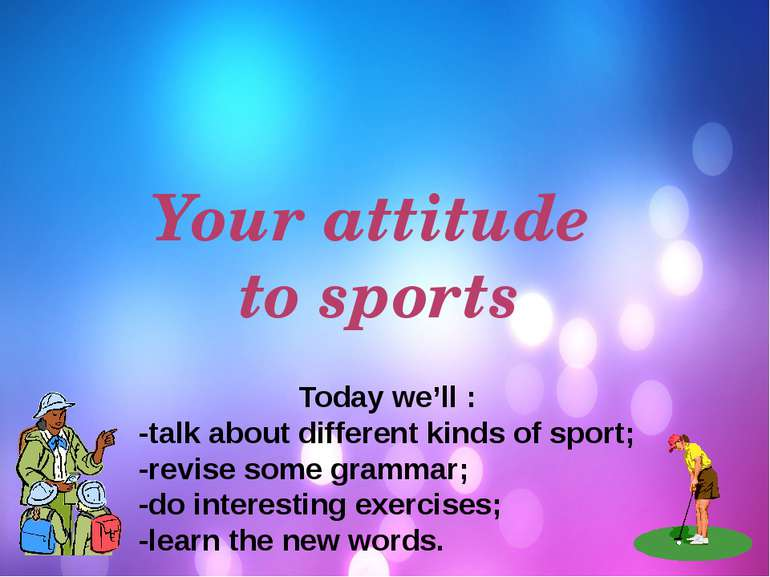 Your attitude to sports Today we'll : -talk about different kinds of sport; -...