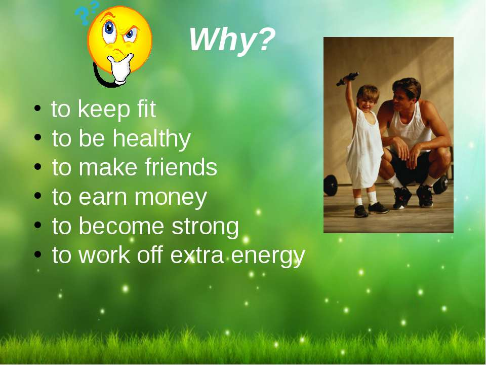 Why? to keep fit to be healthy to make friends to earn money to become strong...