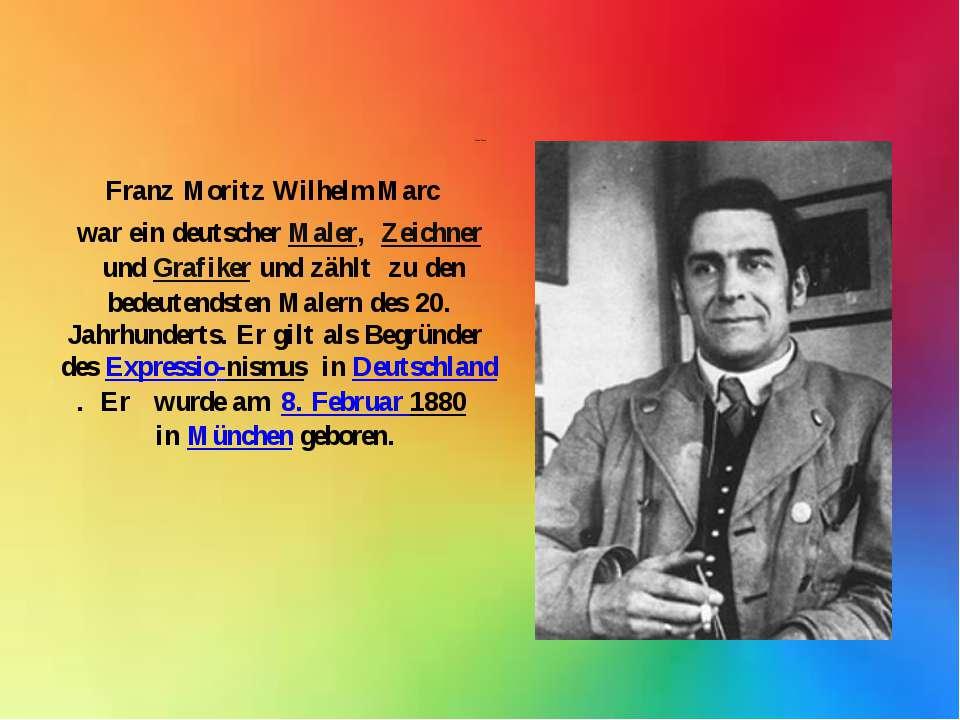 Franz Marc Franz Moritz Wilhelm Marc war ein deutscher Maler, Zeichnerund...