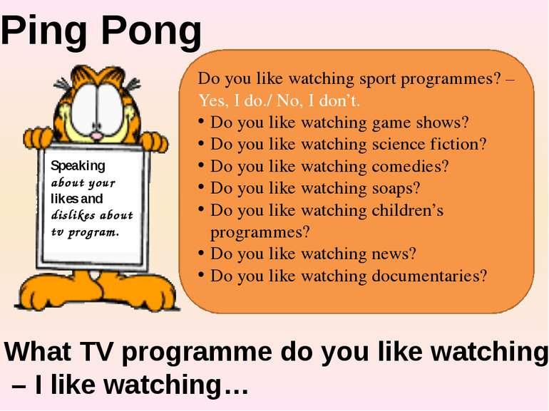 Do you like watching sport programmes? – Yes, I do./ No, I don't. Do you like...
