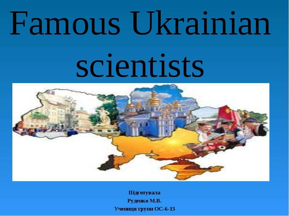 Famous Ukrainian scientists Підготувала Руденко М.В. Учениця групи ОС-6-13