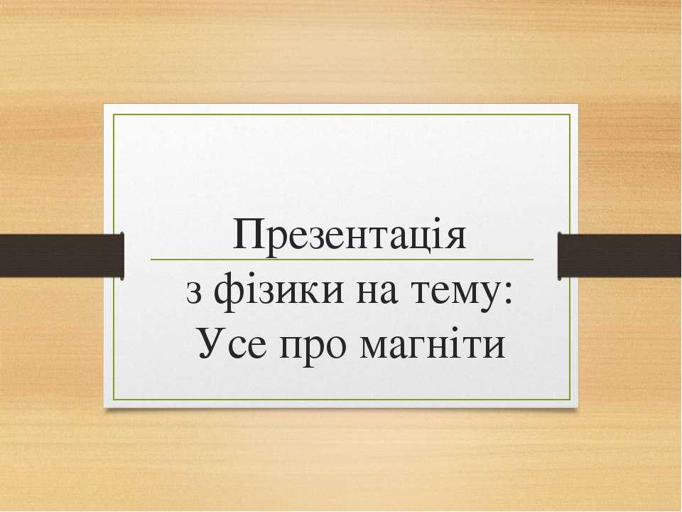 Презентація з фізики на тему: Усе про магніти Виконав учень 9 класу Великомит...
