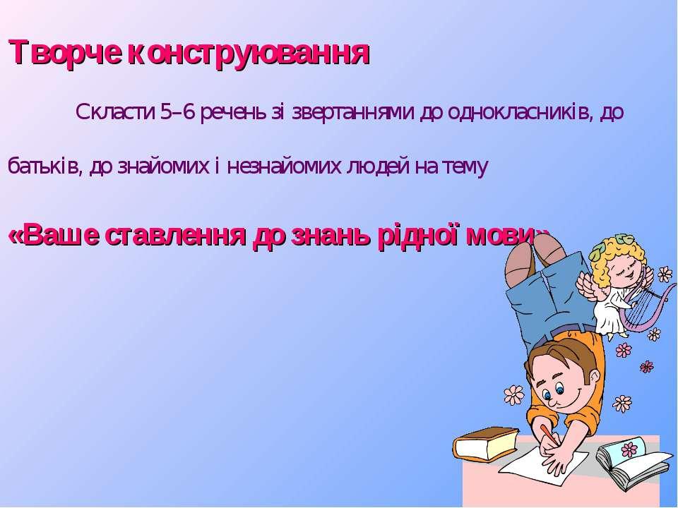 Творче конструювання Скласти 5–6 речень зі звертаннями до однокласників, до б...