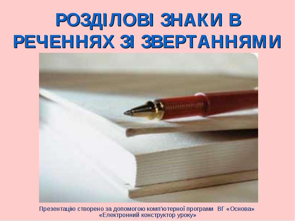 РОЗДІЛОВІ ЗНАКИ В РЕЧЕННЯХ ЗІ ЗВЕРТАННЯМИ Презентацію створено за допомогою к...