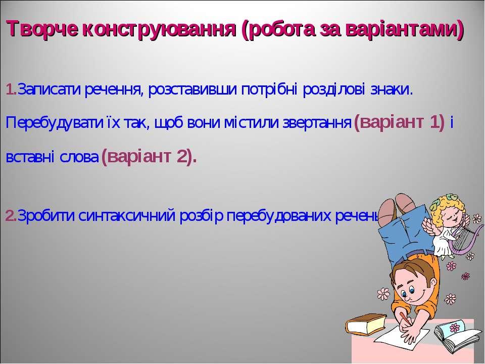 Творче конструювання (робота за варіантами) 1.Записати речення, розставивши п...