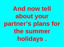And now tell about your partner's plans for the summer holidays .
