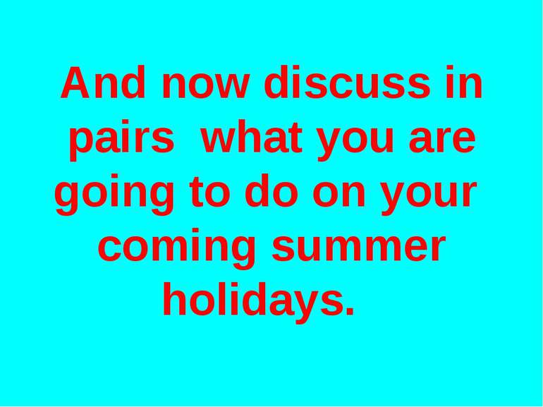 And now discuss in pairs what you are going to do on your coming summer holid...