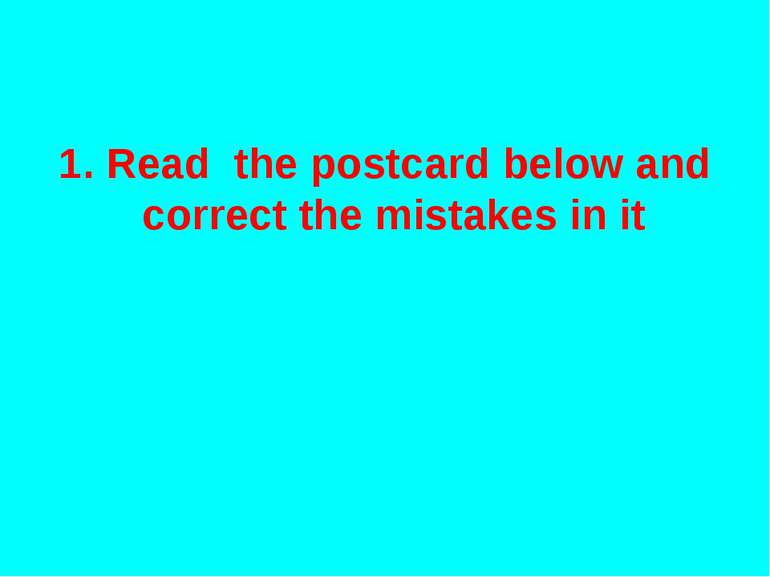 1. Read the postcard below and correct the mistakes in it