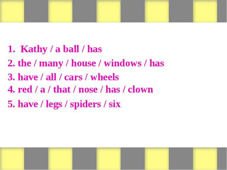 Form sentences 1. Kathy / a ball / has 2. the / many / house / windows / has ...