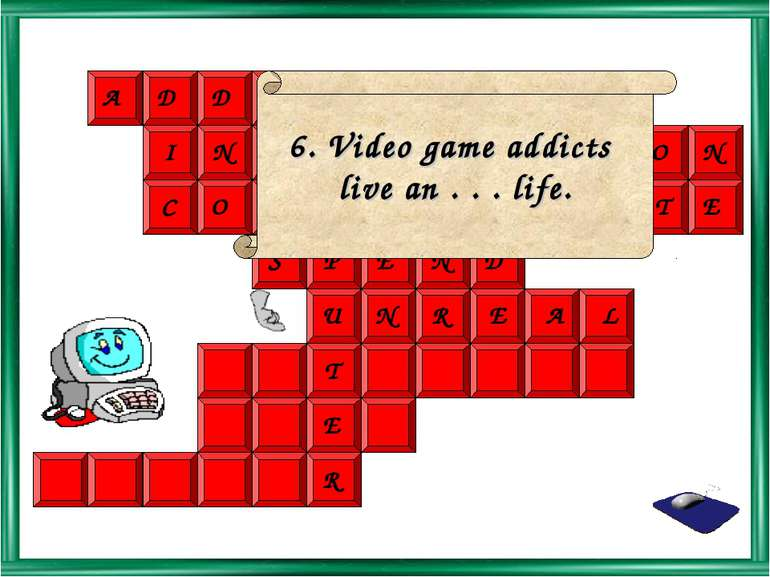 6. Video game addicts live an . . . life.
