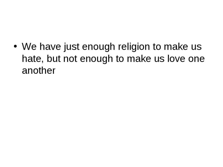 We have just enough religion to make us hate, but not enough to make us love ...