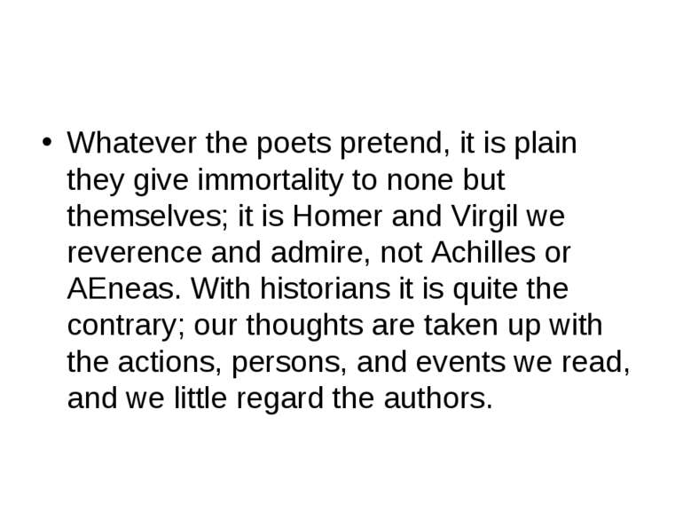 Whatever the poets pretend, it is plain they give immortality to none but the...