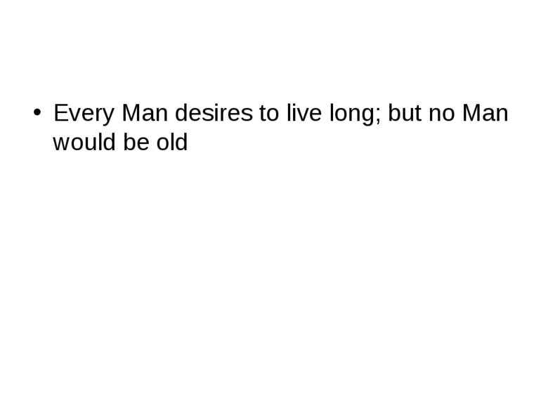 Every Man desires to live long; but no Man would be old