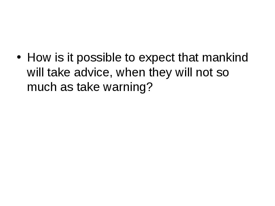 How is it possible to expect that mankind will take advice, when they will no...