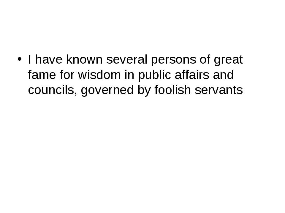 I have known several persons of great fame for wisdom in public affairs and c...