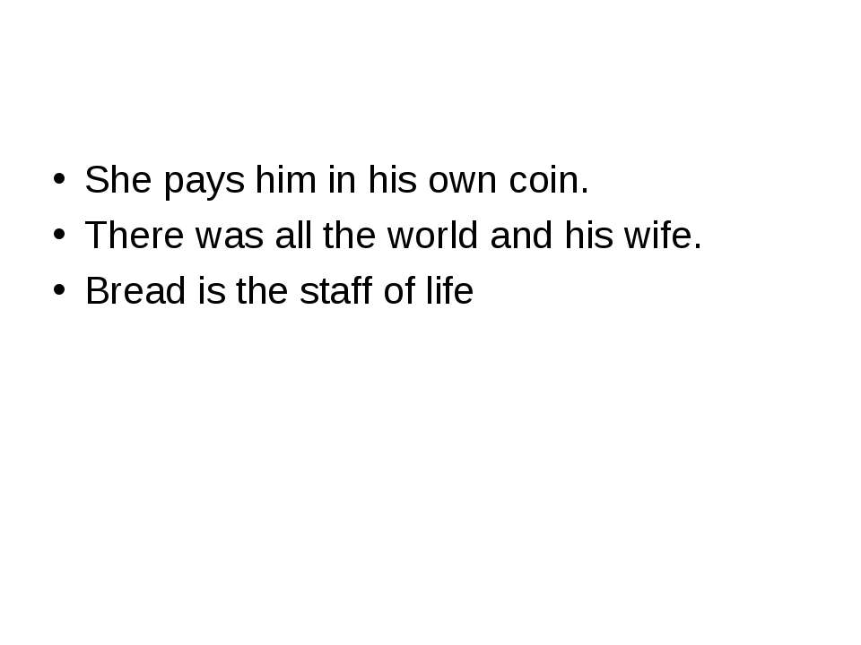 She pays him in his own coin. There was all the world and his wife. Bread is ...
