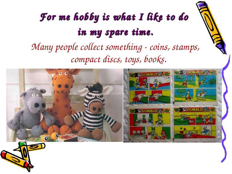 For me hobby is what I like to do in my spare time. Many people collect somet...