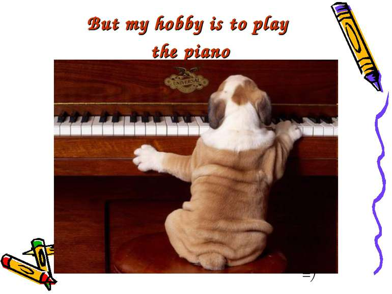 But my hobby is to play the piano =)
