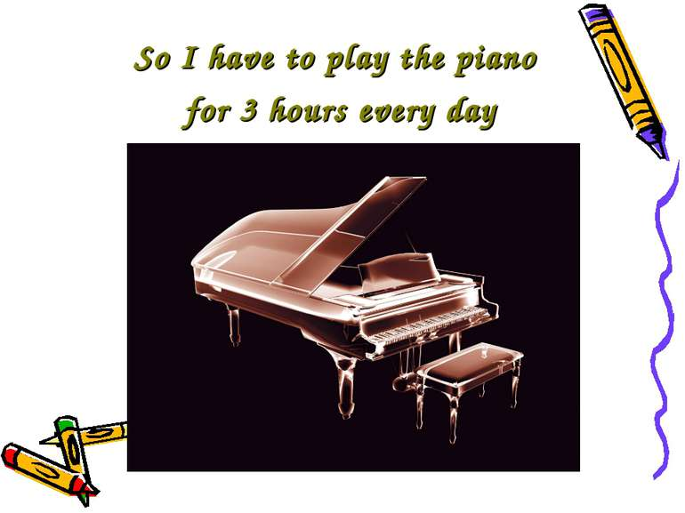 So I have to play the piano for 3 hours every day