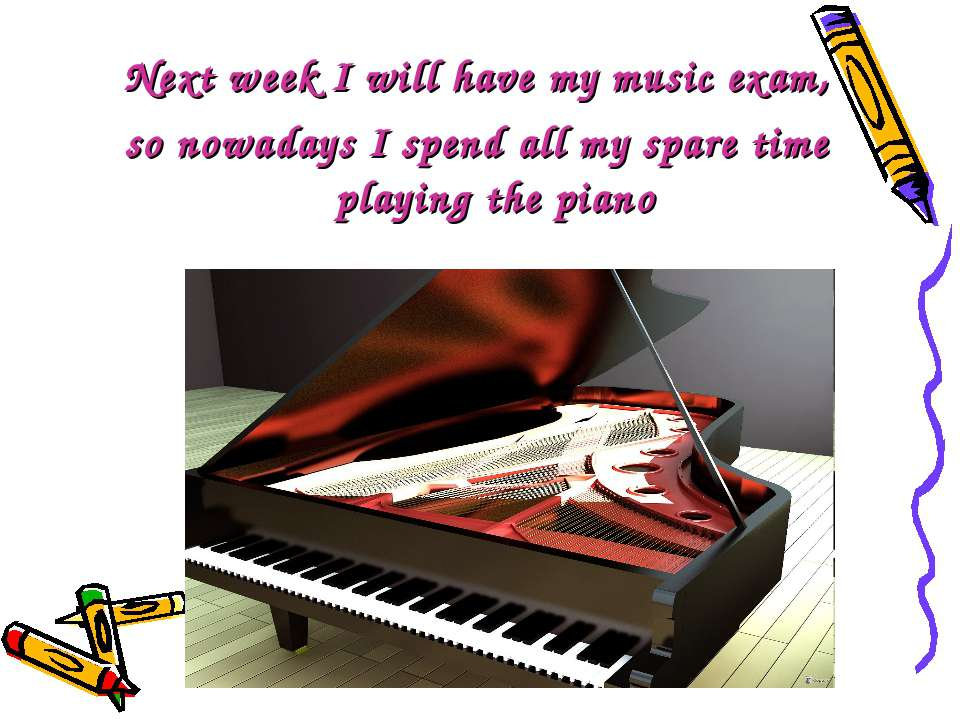 Next week I will have my music exam, so nowadays I spend all my spare time pl...