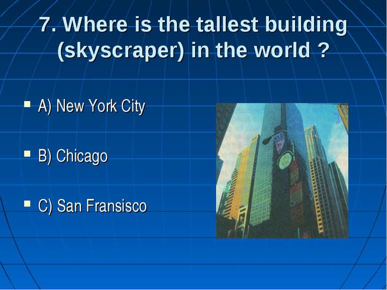 7. Where is the tallest building (skyscraper) in the world ? A) New York City...