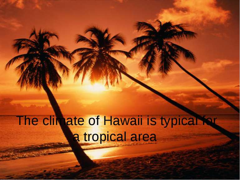 The climate of Hawaii is typical for a tropical area