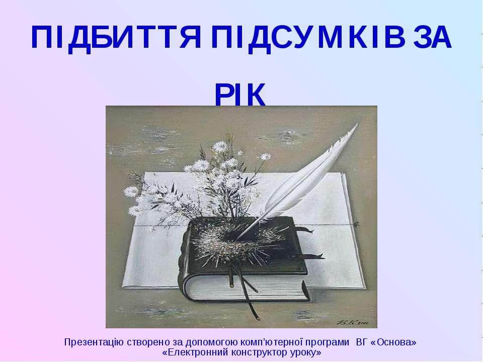 ПІДБИТТЯ ПІДСУМКІВ ЗА РІК Презентацію створено за допомогою комп'ютерної прог...