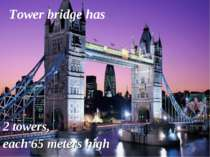 2 towers, each 65 meters high Tower bridge has
