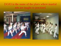 DOJO is the name of the place where martial arts are taught or practised.