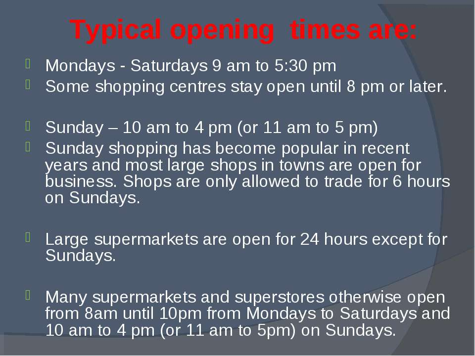 Typical opening times are: Mondays - Saturdays 9 am to 5:30 pm Some shopping ...
