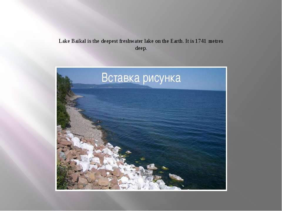 Lake Baikal is the deepest freshwater lake on the Earth. It is 1741 metres deep.