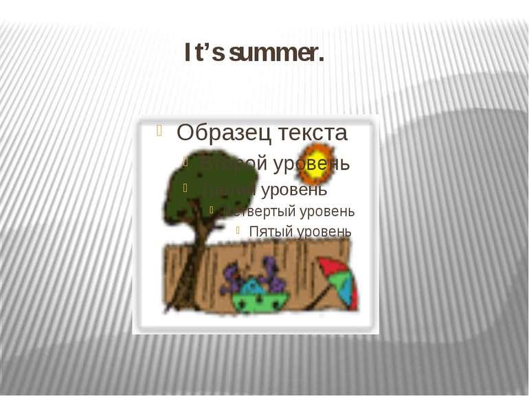 It's summer.